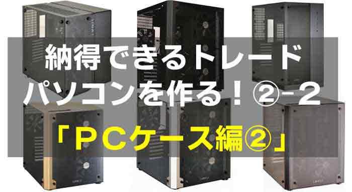 納得する快適なトレードディスクトップパソコンを作る②-2|PCケース編|LIANLI (リアンリ)精巧アルミフルタワーケースがかっこよすぎ