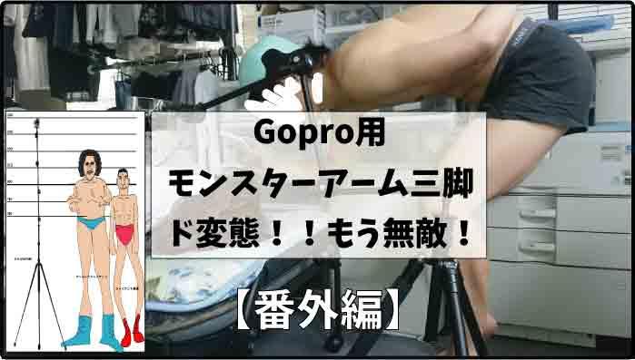 【番外編】Gopro用モンスターアーム三脚の使い道|ど変態!もう無敵!