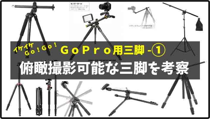 ①GoPro究極の三脚を考察!|ブロガーに俯瞰撮影可能な軽量三脚・横軸セット品